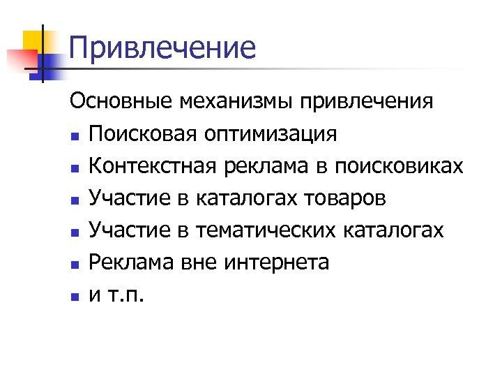 Привлечение Основные механизмы привлечения n Поисковая оптимизация n Контекстная реклама в поисковиках n Участие