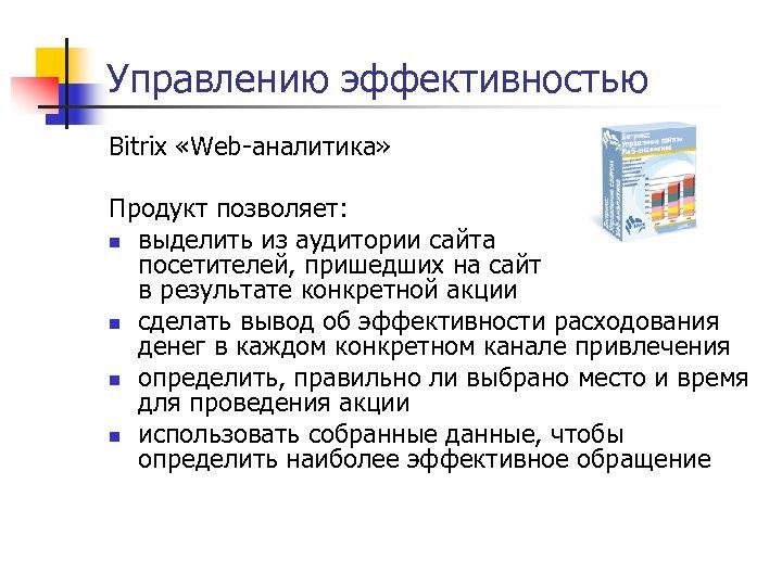 Управлению эффективностью Bitrix «Web-аналитика» Продукт позволяет: n выделить из аудитории сайта посетителей, пришедших на