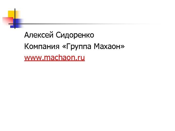 Алексей Сидоренко Компания «Группа Махаон» www. machaon. ru