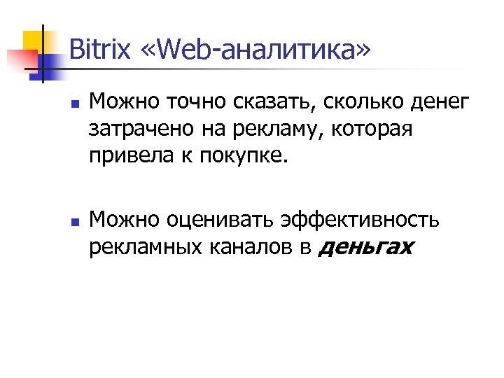 Bitrix «Web-аналитика» n n Можно точно сказать, сколько денег затрачено на рекламу, которая привела