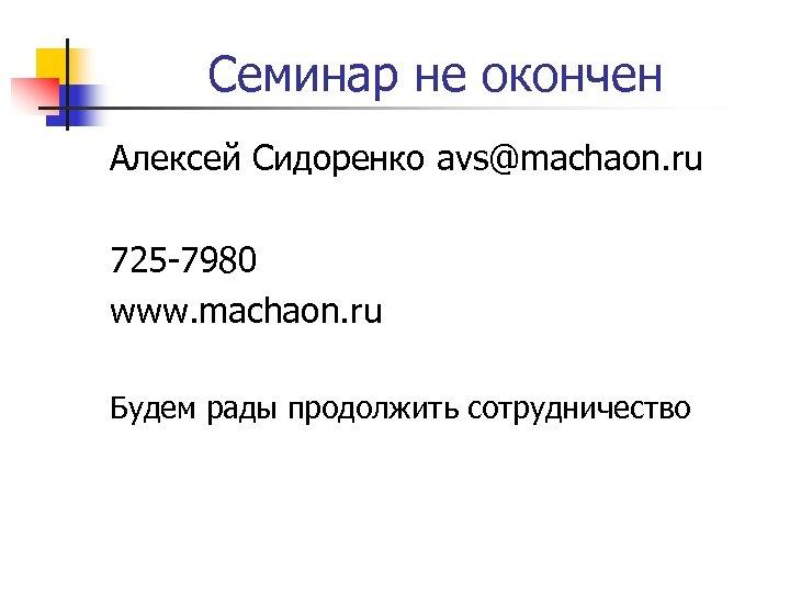 Семинар не окончен Алексей Сидоренко avs@machaon. ru 725 -7980 www. machaon. ru Будем рады
