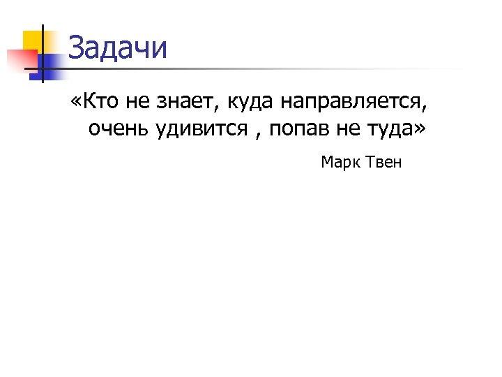 Задачи «Кто не знает, куда направляется, очень удивится , попав не туда» Марк Твен