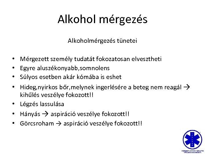 Alkohol mérgezés Alkoholmérgezés tünetei Mérgezett személy tudatát fokozatosan elvesztheti Egyre aluszékonyabb, somnolens Súlyos esetben