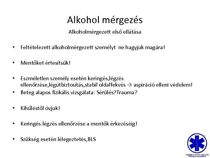 Alkohol mérgezés Alkoholmérgezett első ellátása • Feltételezett alkoholmérgezett személyt ne hagyjuk magára! • Mentőket