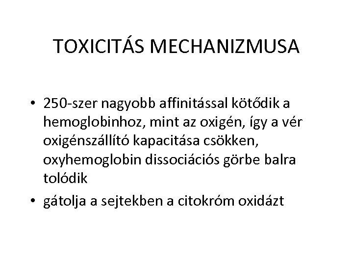 TOXICITÁS MECHANIZMUSA • 250 -szer nagyobb affinitással kötődik a hemoglobinhoz, mint az oxigén, így