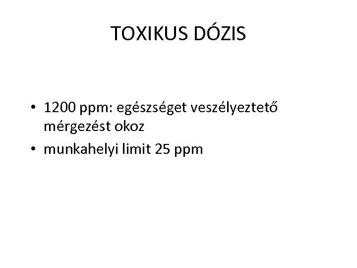 TOXIKUS DÓZIS • 1200 ppm: egészséget veszélyeztető mérgezést okoz • munkahelyi limit 25 ppm