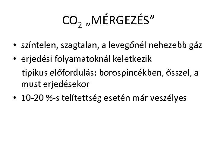 """CO 2 """"MÉRGEZÉS"""" • színtelen, szagtalan, a levegőnél nehezebb gáz • erjedési folyamatoknál keletkezik"""