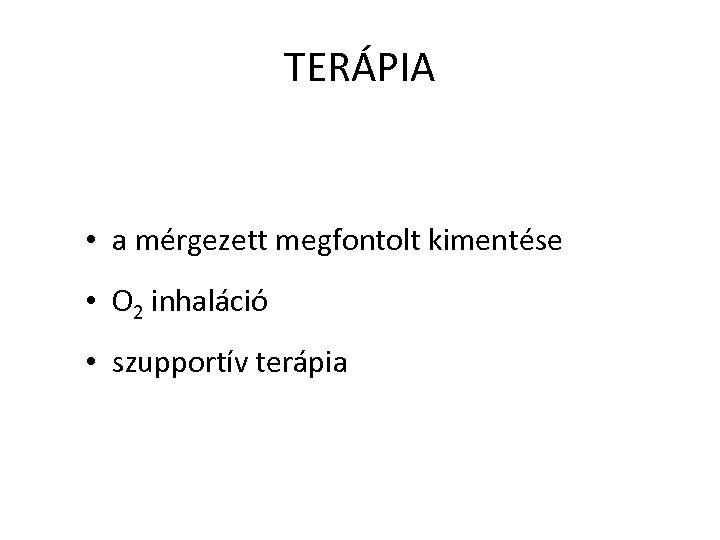 TERÁPIA • a mérgezett megfontolt kimentése • O 2 inhaláció • szupportív terápia