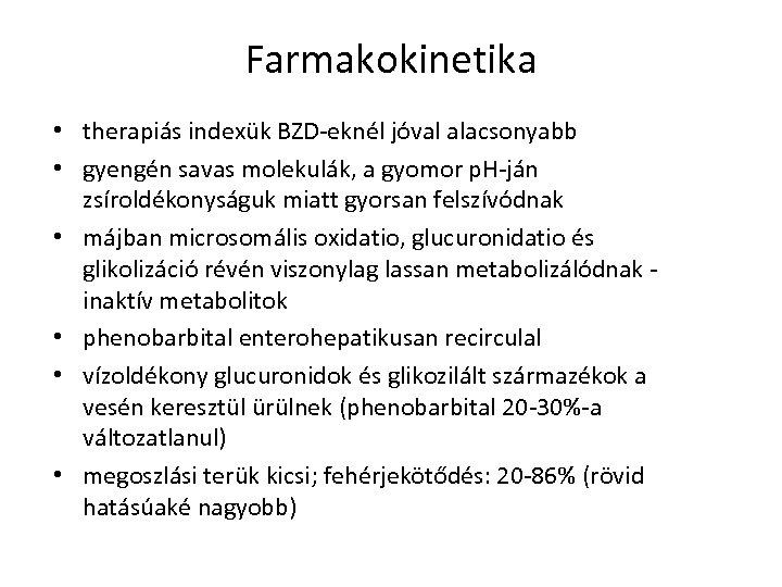 Farmakokinetika • therapiás indexük BZD-eknél jóval alacsonyabb • gyengén savas molekulák, a gyomor p.