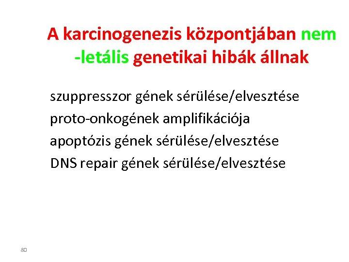 A karcinogenezis központjában nem -letális genetikai hibák állnak szuppresszor gének sérülése/elvesztése proto-onkogének amplifikációja apoptózis