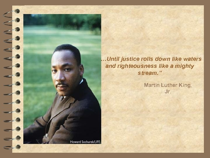 """""""…Until justice rolls down like waters and righteousness like a mighty stream. """" Martin"""