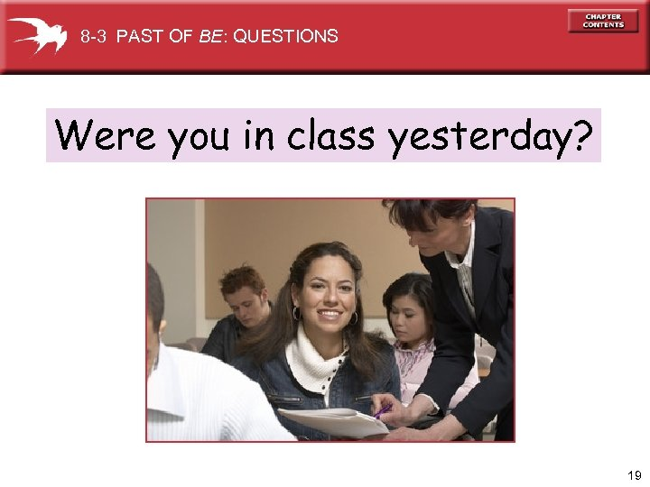 8 -3 PAST OF BE: QUESTIONS Were you in class yesterday? 19
