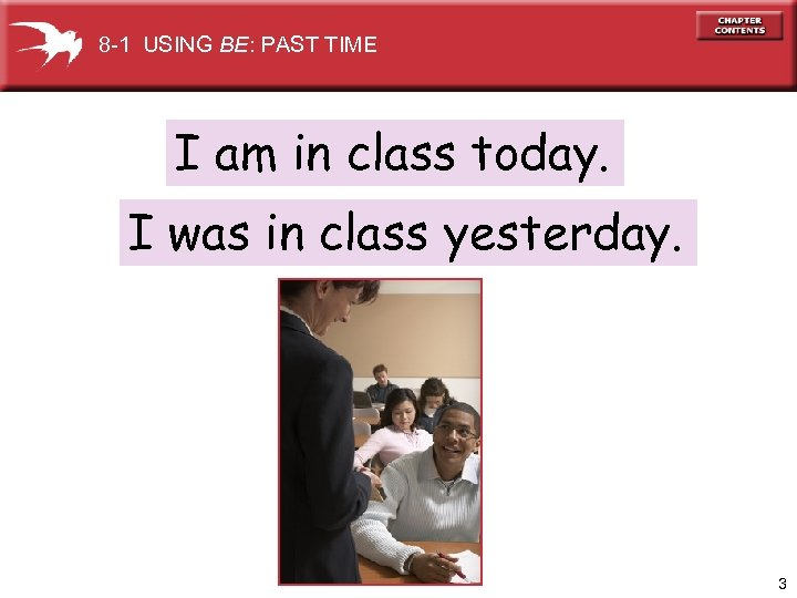 8 -1 USING BE: PAST TIME I am in class today. I was in