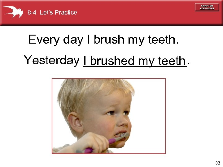 8 -4 Let's Practice Every day I brush my teeth. Yesterday I brushed my