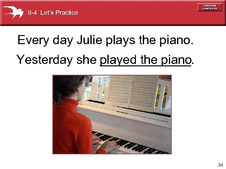 8 -4 Let's Practice Every day Julie plays the piano. Yesterday she played the