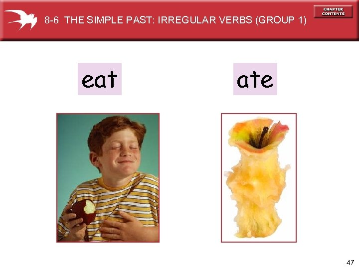 8 -6 THE SIMPLE PAST: IRREGULAR VERBS (GROUP 1) eat ate 47