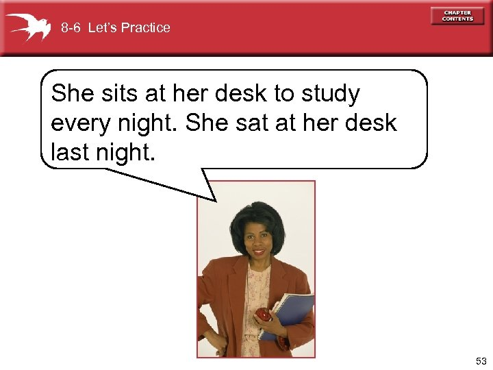 8 -6 Let's Practice She sits at her desk to study every night. She