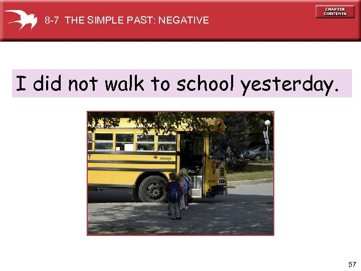 8 -7 THE SIMPLE PAST: NEGATIVE I did not walk to school yesterday. 57