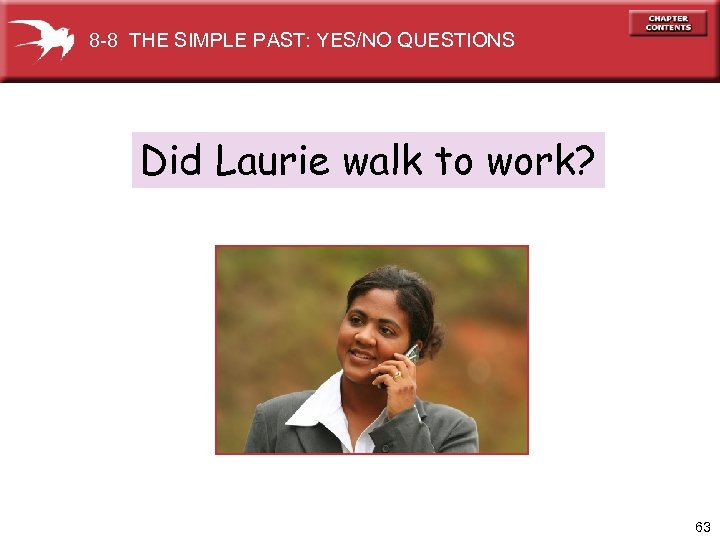 8 -8 THE SIMPLE PAST: YES/NO QUESTIONS Did Laurie walk to work? 63
