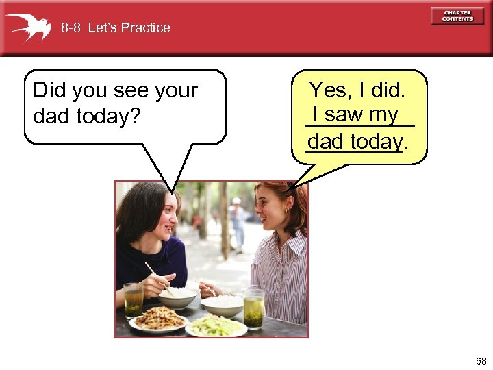 8 -8 Let's Practice Did you see your dad today? Yes, I did. I