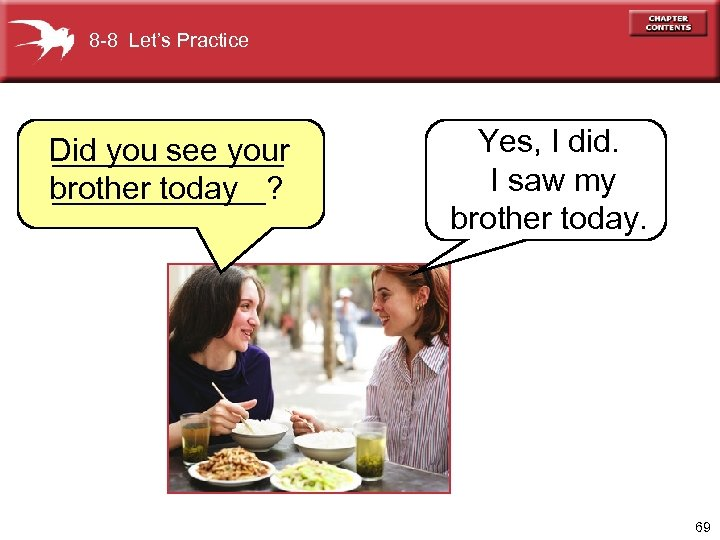 8 -8 Let's Practice Did you see your _______ brother today ______? Yes, I