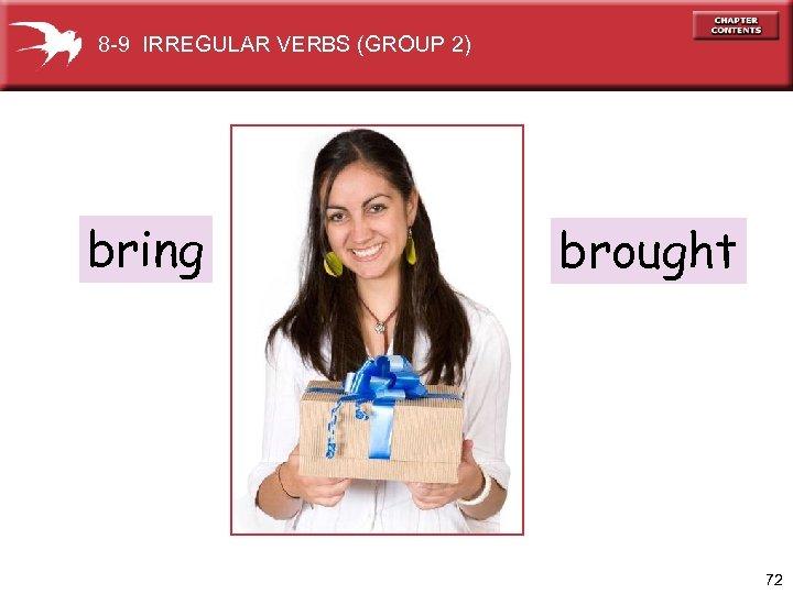 8 -9 IRREGULAR VERBS (GROUP 2) bring brought 72