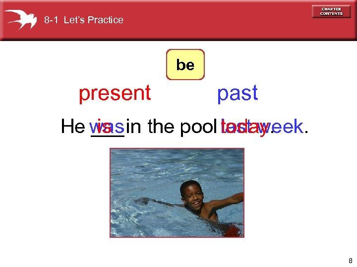 8 -1 Let's Practice be present past He was the pool last week. ___in
