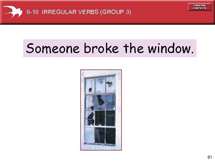 8 -10 IRREGULAR VERBS (GROUP 3) Someone broke the window. 81