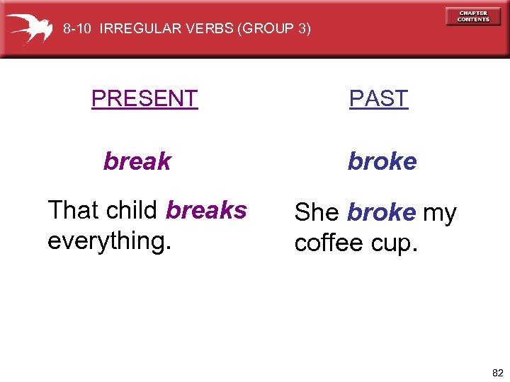 8 -10 IRREGULAR VERBS (GROUP 3) PRESENT break That child breaks everything. PAST broke