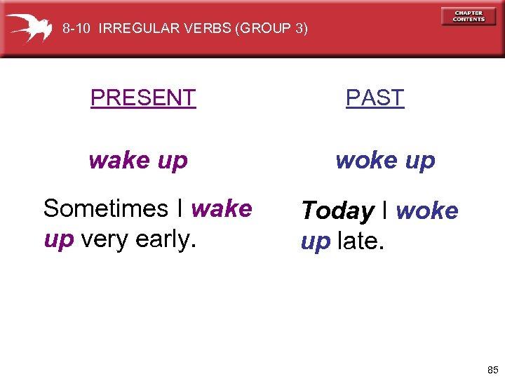 8 -10 IRREGULAR VERBS (GROUP 3) PRESENT wake up Sometimes I wake up very