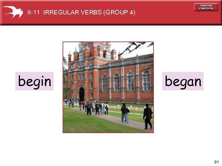 8 -11 IRREGULAR VERBS (GROUP 4) begin began 91