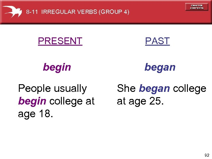 8 -11 IRREGULAR VERBS (GROUP 4) PRESENT PAST begin began People usually begin college