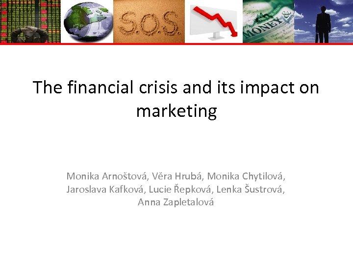 The financial crisis and its impact on marketing Monika Arnoštová, Věra Hrubá, Monika Chytilová,
