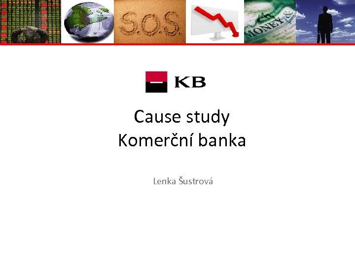 Cause study Komerční banka Lenka Šustrová
