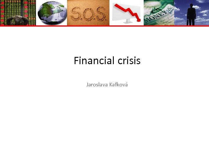 Financial crisis Jaroslava Kafková