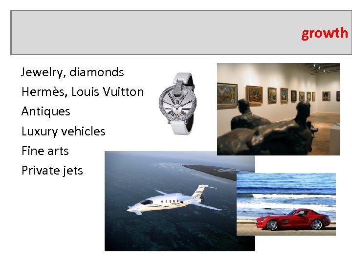 growth Jewelry, diamonds Hermès, Louis Vuitton Antiques Luxury vehicles Fine arts Private jets