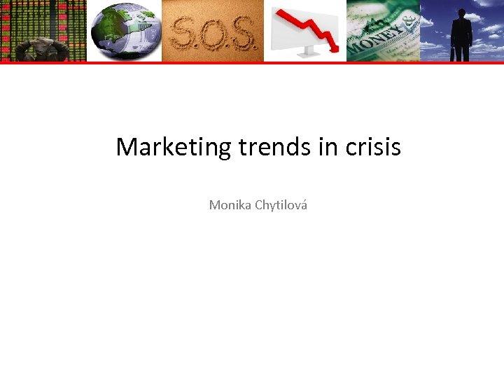 Marketing trends in crisis Monika Chytilová