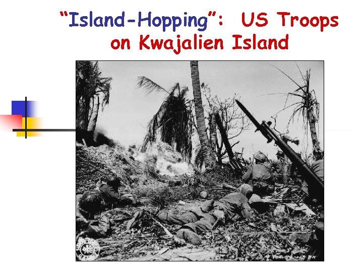 """""""Island-Hopping"""": US Troops on Kwajalien Island"""
