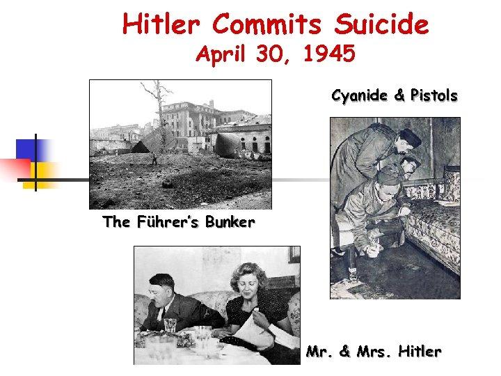 Hitler Commits Suicide April 30, 1945 Cyanide & Pistols The Führer's Bunker Mr. &