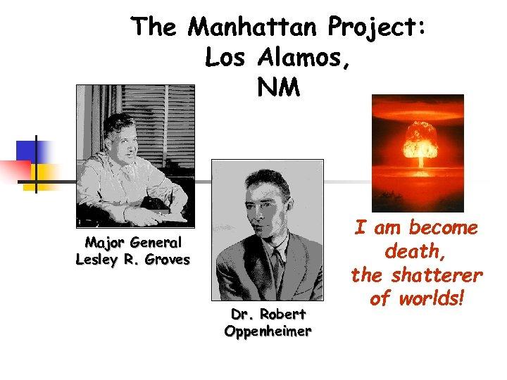 The Manhattan Project: Los Alamos, NM Major General Lesley R. Groves Dr. Robert Oppenheimer