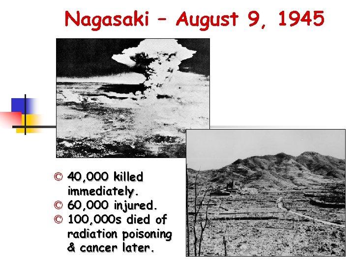 Nagasaki – August 9, 1945 © 40, 000 killed immediately. © 60, 000 injured.