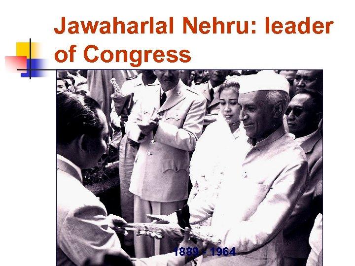 Jawaharlal Nehru: leader of Congress 1889 - 1964