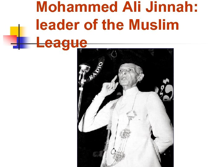 Mohammed Ali Jinnah: leader of the Muslim League 1876 - 1948