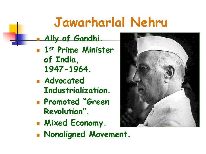 Jawarharlal Nehru n n n Ally of Gandhi. 1 st Prime Minister of India,