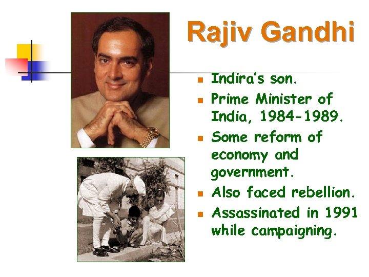 Rajiv Gandhi n n n Indira's son. Prime Minister of India, 1984 -1989. Some