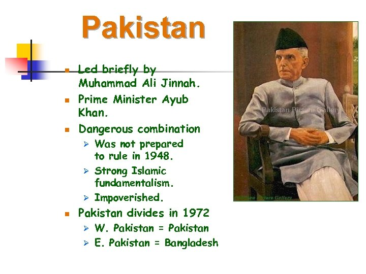 Pakistan n Led briefly by Muhammad Ali Jinnah. Prime Minister Ayub Khan. Dangerous combination