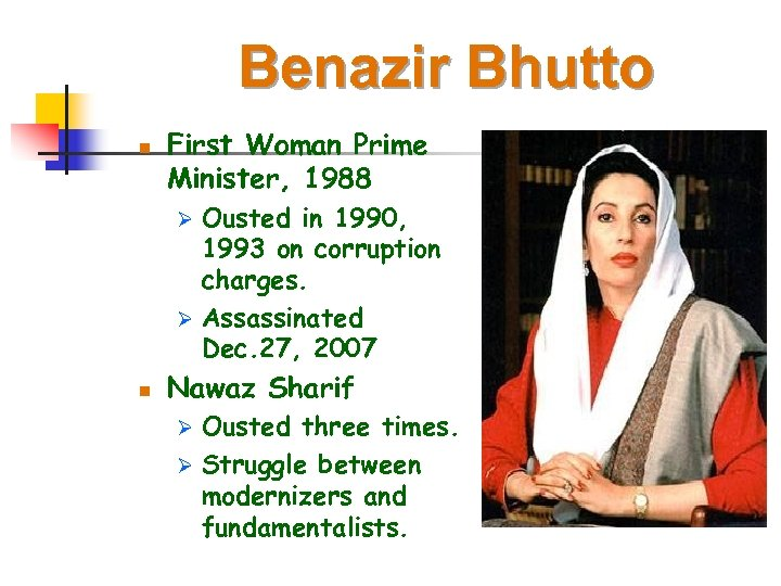 Benazir Bhutto n First Woman Prime Minister, 1988 Ousted in 1990, 1993 on corruption