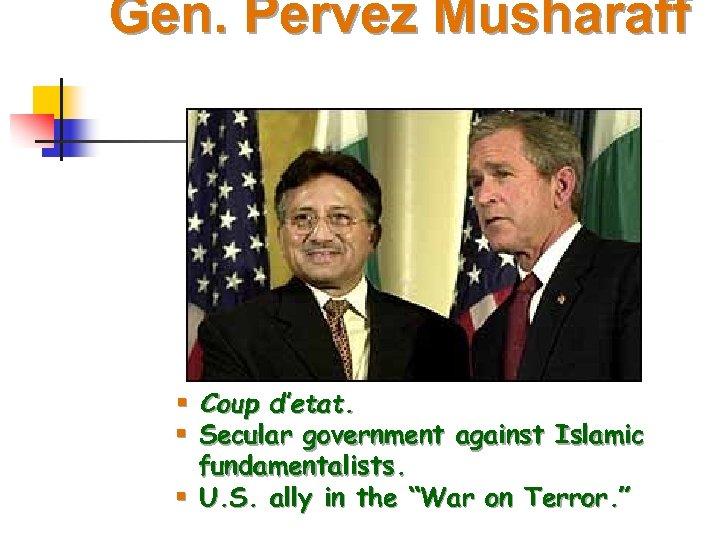 Gen. Pervez Musharaff § Coup d'etat. § Secular government against Islamic fundamentalists. § U.