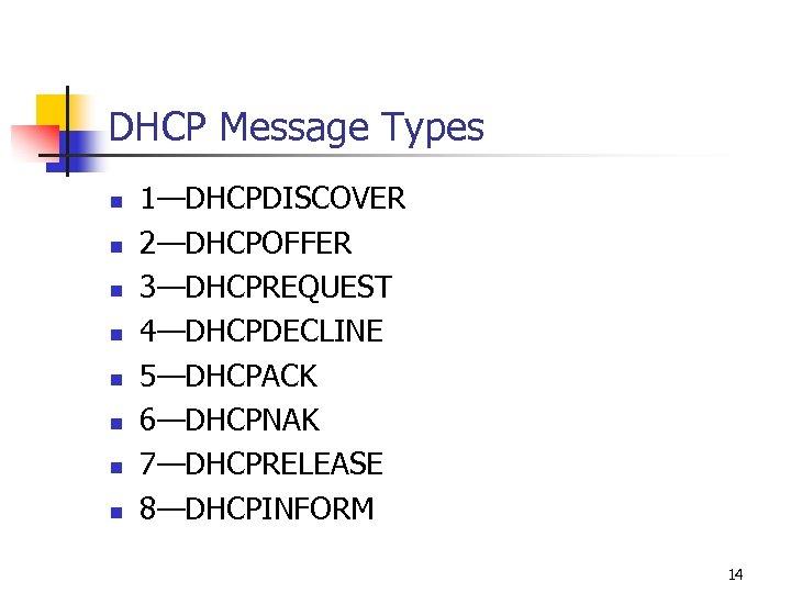 DHCP Message Types n n n n 1—DHCPDISCOVER 2—DHCPOFFER 3—DHCPREQUEST 4—DHCPDECLINE 5—DHCPACK 6—DHCPNAK 7—DHCPRELEASE