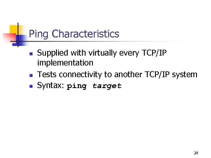 Ping Characteristics n n n Supplied with virtually every TCP/IP implementation Tests connectivity to